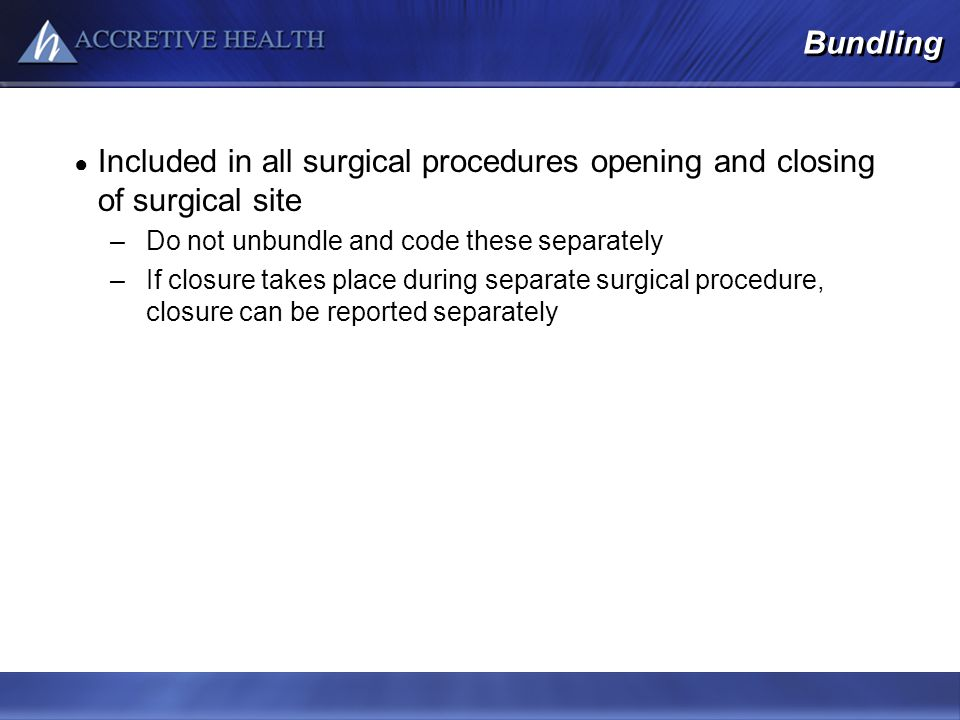 Bundling Included in all surgical procedures opening and closing of surgical site –Do not unbundle and code these separately –If closure takes place d
