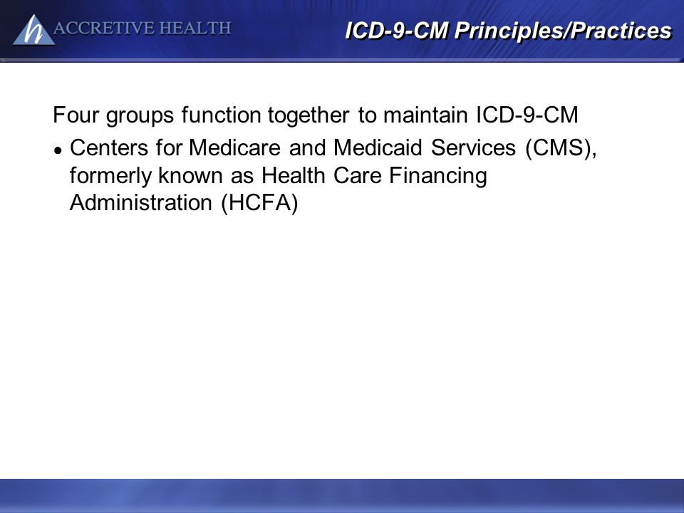 ICD-9-CM Principles/Practices Four groups function together to maintain ICD-9-CM Centers for Medicare and Medicaid Services (CMS), formerly known as H