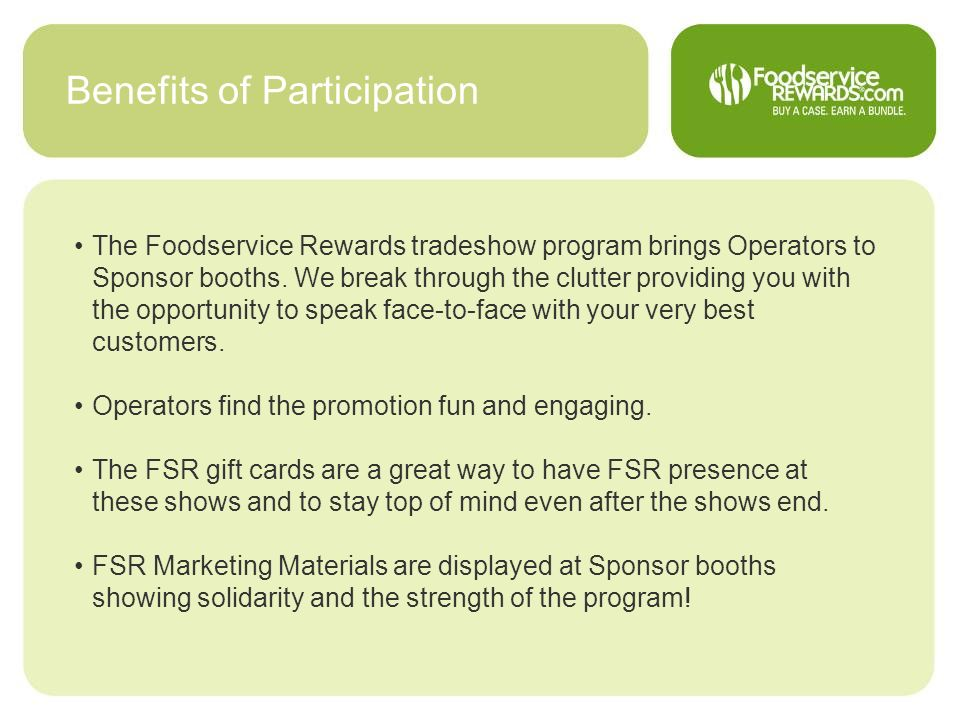 Benefits of Participation The Foodservice Rewards tradeshow program brings Operators to Sponsor booths. We break through the clutter providing you wit