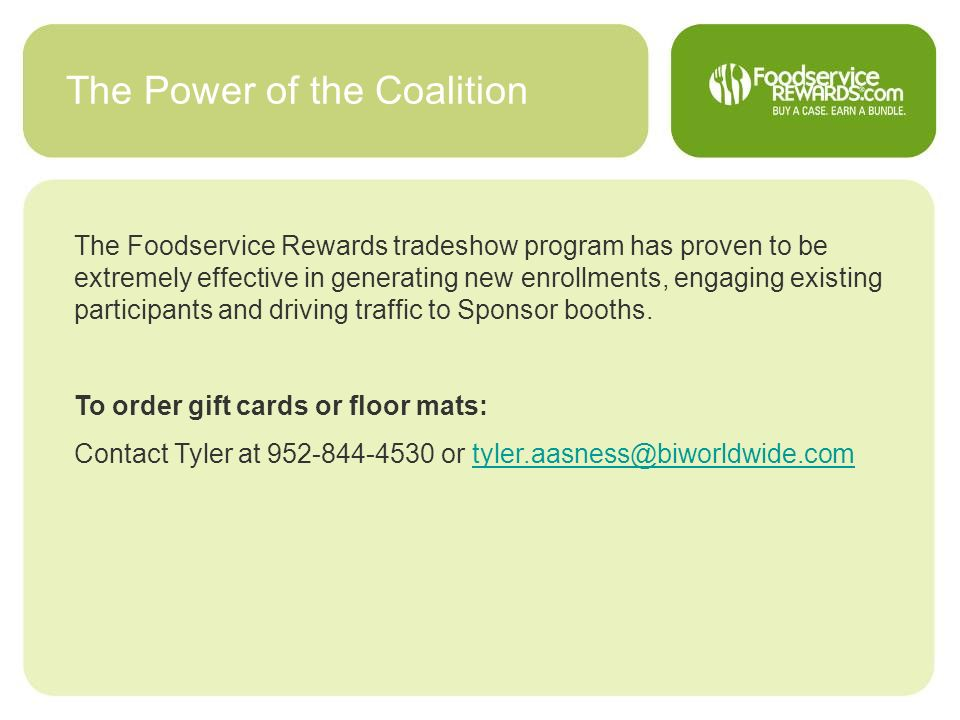 The Power of the Coalition The Foodservice Rewards tradeshow program has proven to be extremely effective in generating new enrollments, engaging exis