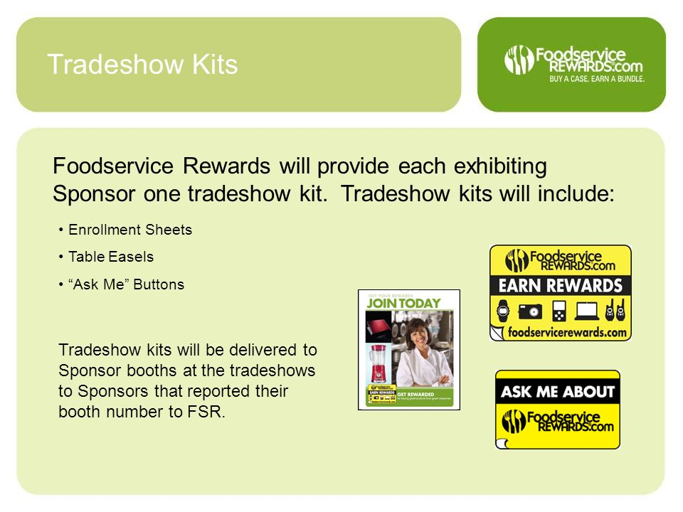 Tradeshow Kits Foodservice Rewards will provide each exhibiting Sponsor one tradeshow kit. Tradeshow kits will include: Enrollment Sheets Table Easels