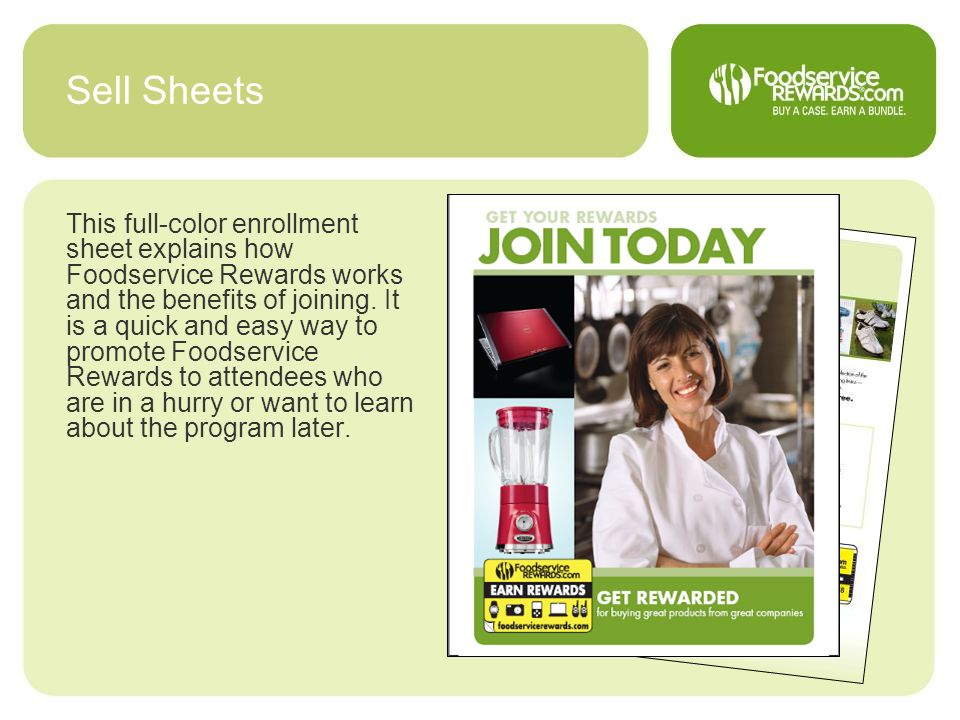 Sell Sheets This full-color enrollment sheet explains how Foodservice Rewards works and the benefits of joining. It is a quick and easy way to promote