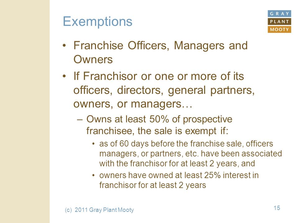 (c) 2011 Gray Plant Mooty 15 Exemptions Franchise Officers, Managers and Owners If Franchisor or one or more of its officers, directors, general partners, owners, or managers… –Owns at least 50% of prospective franchisee, the sale is exempt if: as of 60 days before the franchise sale, officers managers, or partners, etc.