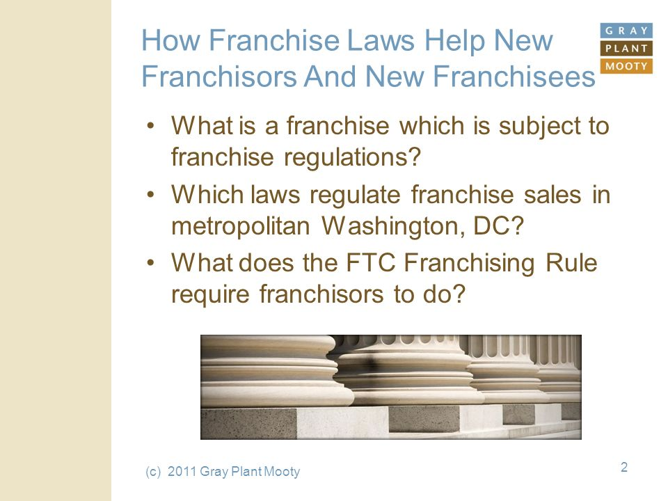(c) 2011 Gray Plant Mooty 2 How Franchise Laws Help New Franchisors And New Franchisees What is a franchise which is subject to franchise regulations.