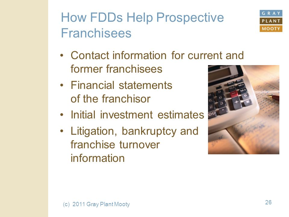 (c) 2011 Gray Plant Mooty 26 How FDDs Help Prospective Franchisees Contact information for current and former franchisees Financial statements of the franchisor Initial investment estimates Litigation, bankruptcy and franchise turnover information
