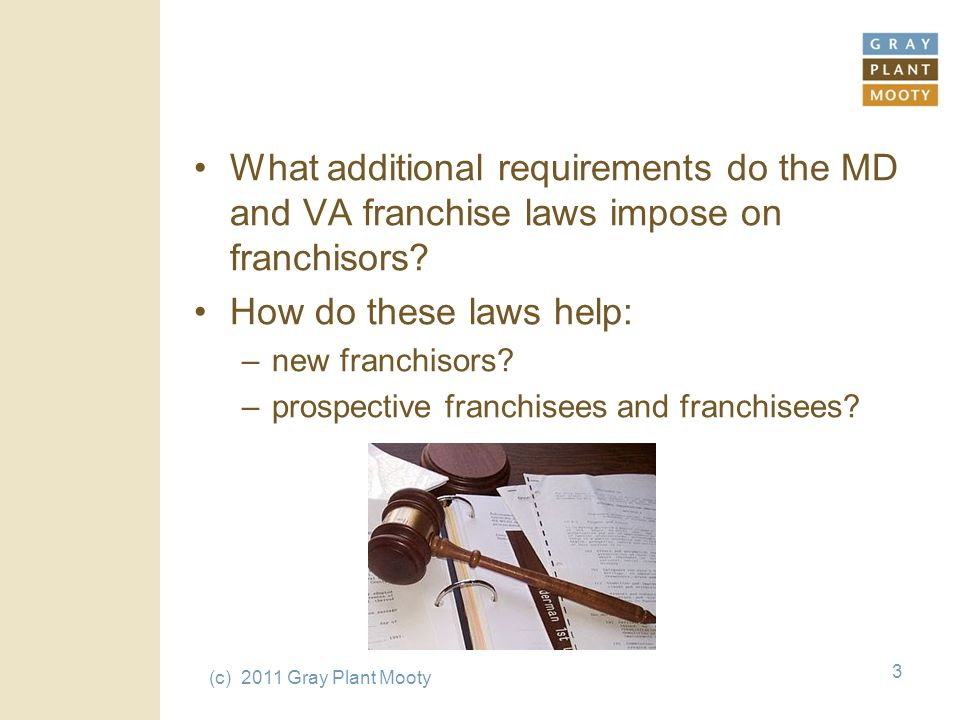 (c) 2011 Gray Plant Mooty 3 What additional requirements do the MD and VA franchise laws impose on franchisors.