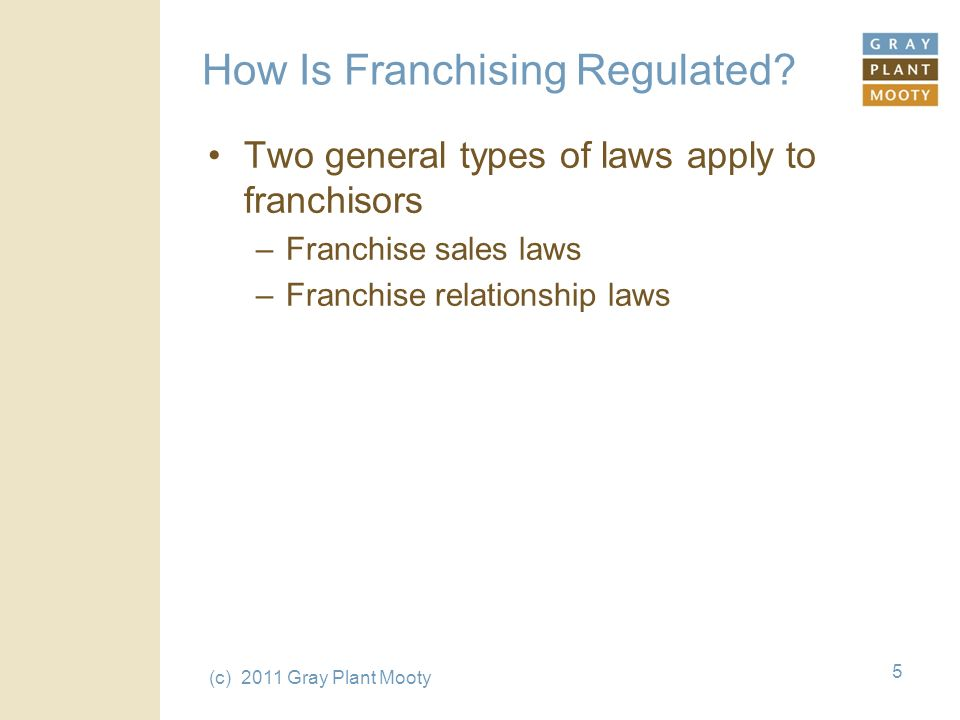 (c) 2011 Gray Plant Mooty 5 How Is Franchising Regulated.