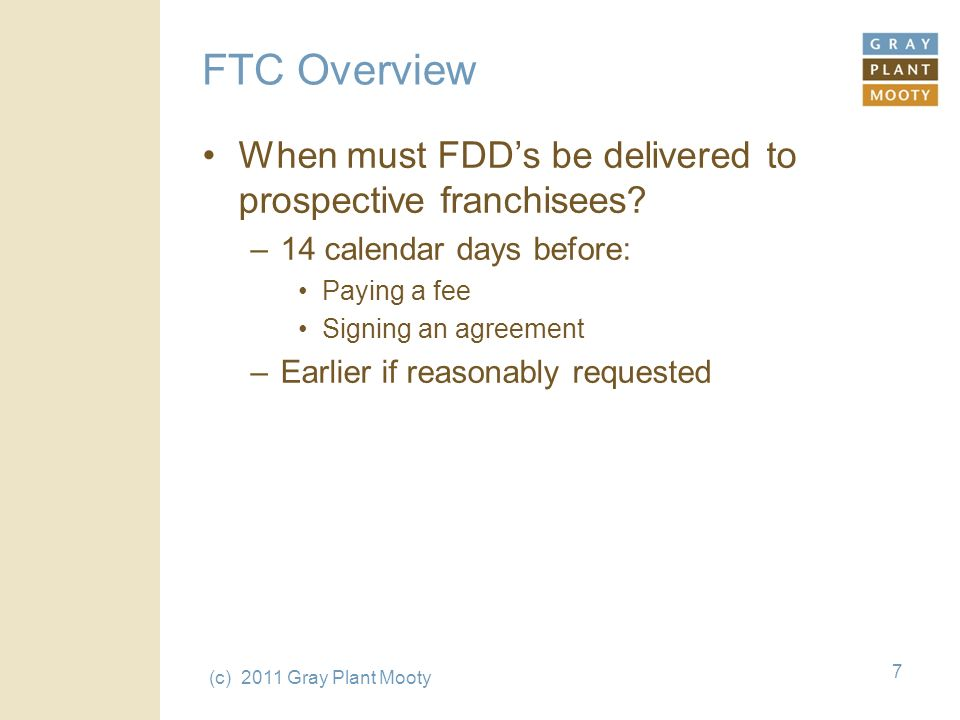 (c) 2011 Gray Plant Mooty 7 FTC Overview When must FDDs be delivered to prospective franchisees.