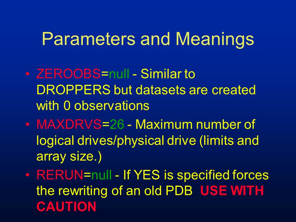 Parameters and Meanings ZEROOBS=null - Similar to DROPPERS but datasets are created with 0 observations MAXDRVS=26 - Maximum number of logical drives/