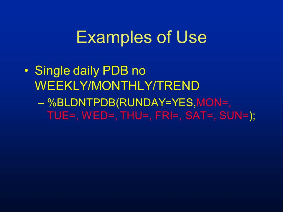 Examples of Use Single daily PDB no WEEKLY/MONTHLY/TREND –%BLDNTPDB(RUNDAY=YES,MON=, TUE=, WED=, THU=, FRI=, SAT=, SUN=);
