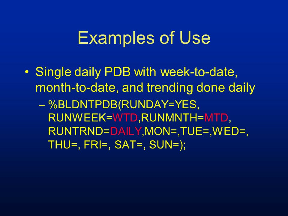 Examples of Use Single daily PDB with week-to-date, month-to-date, and trending done daily –%BLDNTPDB(RUNDAY=YES, RUNWEEK=WTD,RUNMNTH=MTD, RUNTRND=DAI