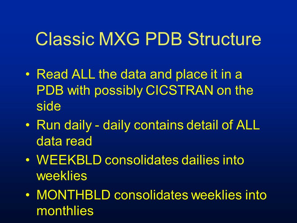 Classic MXG PDB Structure DASD storage required: –8 daily PDB –5 weekly PDB –enough WORK space for the largest dataset (STEPS or TYPE74)