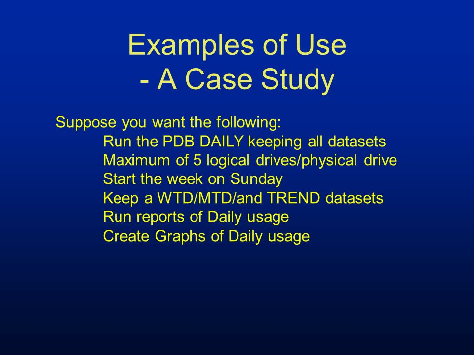 Examples of Use - A Case Study Suppose you want the following: Run the PDB DAILY keeping all datasets Maximum of 5 logical drives/physical drive Start