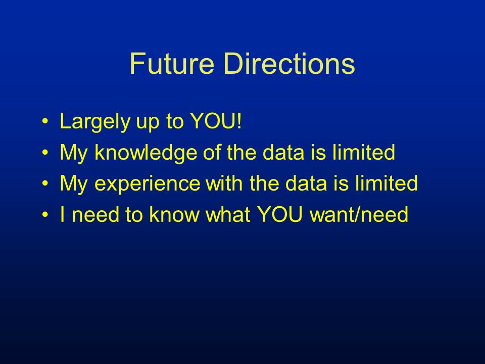 Future Directions Largely up to YOU! My knowledge of the data is limited My experience with the data is limited I need to know what YOU want/need