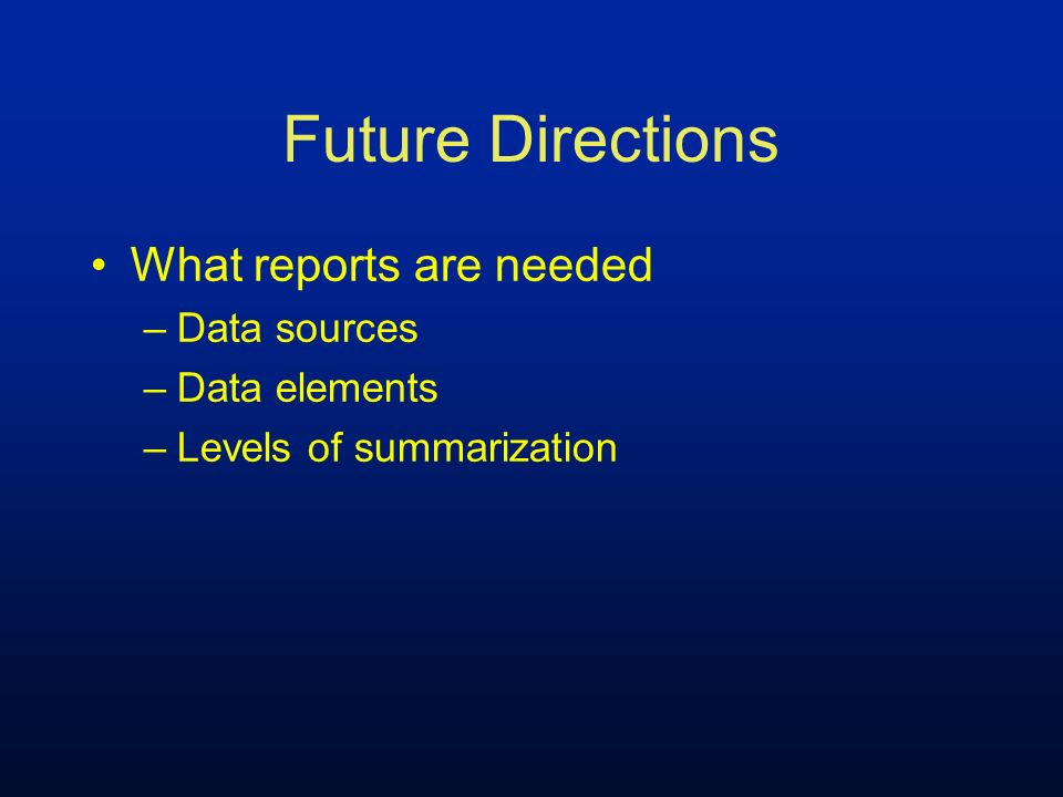 Future Directions What reports are needed –Data sources –Data elements –Levels of summarization