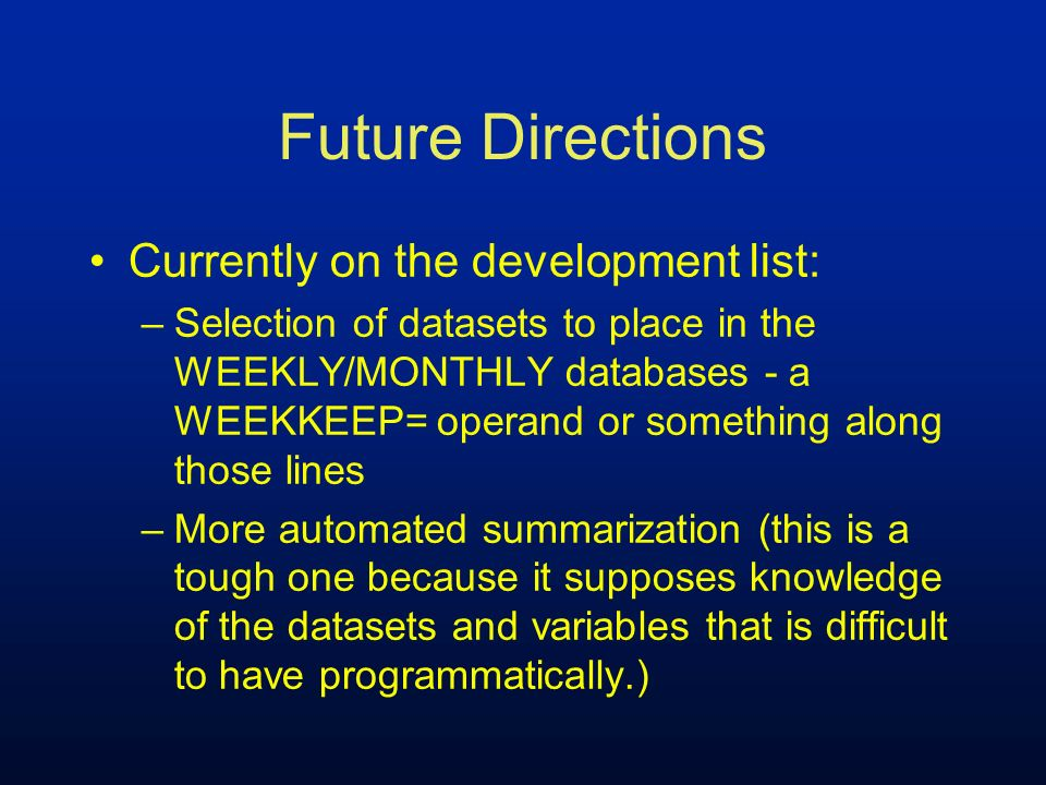 Future Directions Currently on the development list: –Selection of datasets to place in the WEEKLY/MONTHLY databases - a WEEKKEEP= operand or somethin