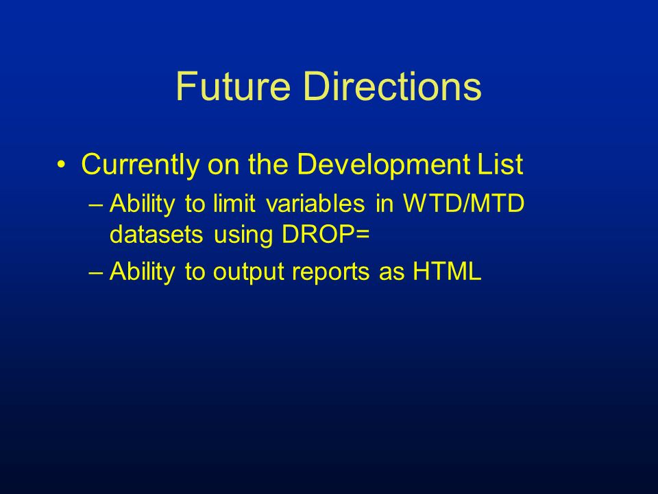 Future Directions Currently on the Development List –Ability to limit variables in WTD/MTD datasets using DROP= –Ability to output reports as HTML