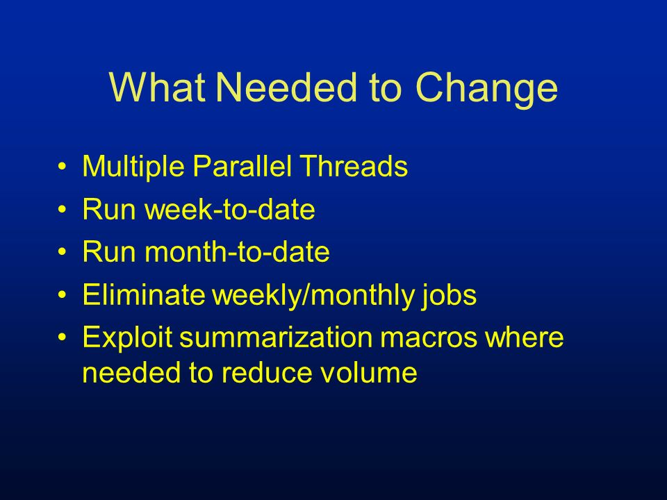 What Needed to Change Multiple Parallel Threads Run week-to-date Run month-to-date Eliminate weekly/monthly jobs Exploit summarization macros where ne