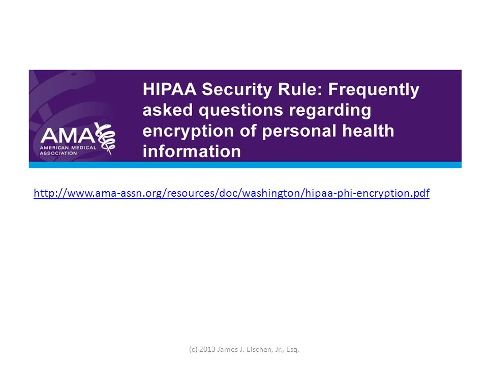 http://www.ama-assn.org/resources/doc/washington/hipaa-phi-encryption.pdf (c) 2013 James J. Eischen, Jr., Esq.