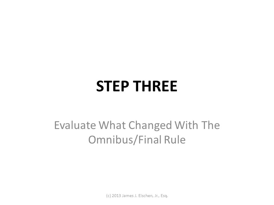 STEP THREE Evaluate What Changed With The Omnibus/Final Rule (c) 2013 James J. Eischen, Jr., Esq.