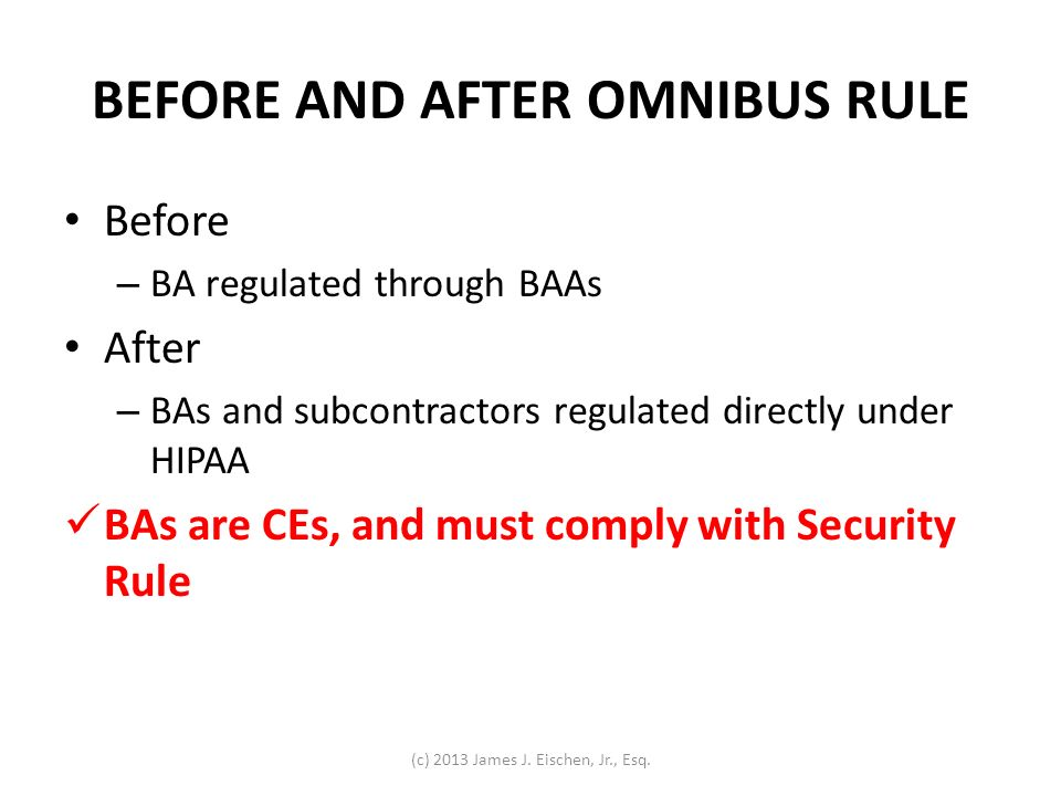 BEFORE AND AFTER OMNIBUS RULE Before – BA regulated through BAAs After – BAs and subcontractors regulated directly under HIPAA BAs are CEs, and must c