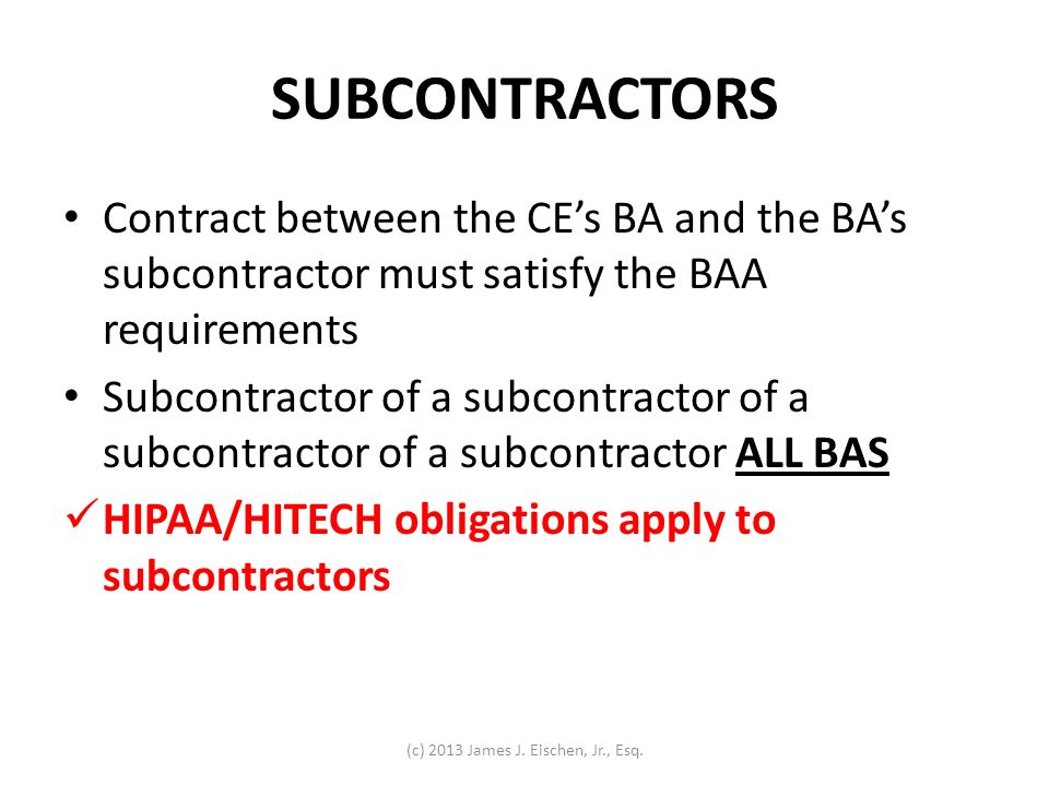 SUBCONTRACTORS Contract between the CEs BA and the BAs subcontractor must satisfy the BAA requirements Subcontractor of a subcontractor of a subcontra