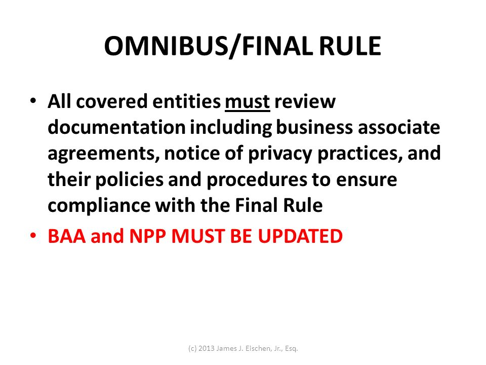 OMNIBUS/FINAL RULE All covered entities must review documentation including business associate agreements, notice of privacy practices, and their poli