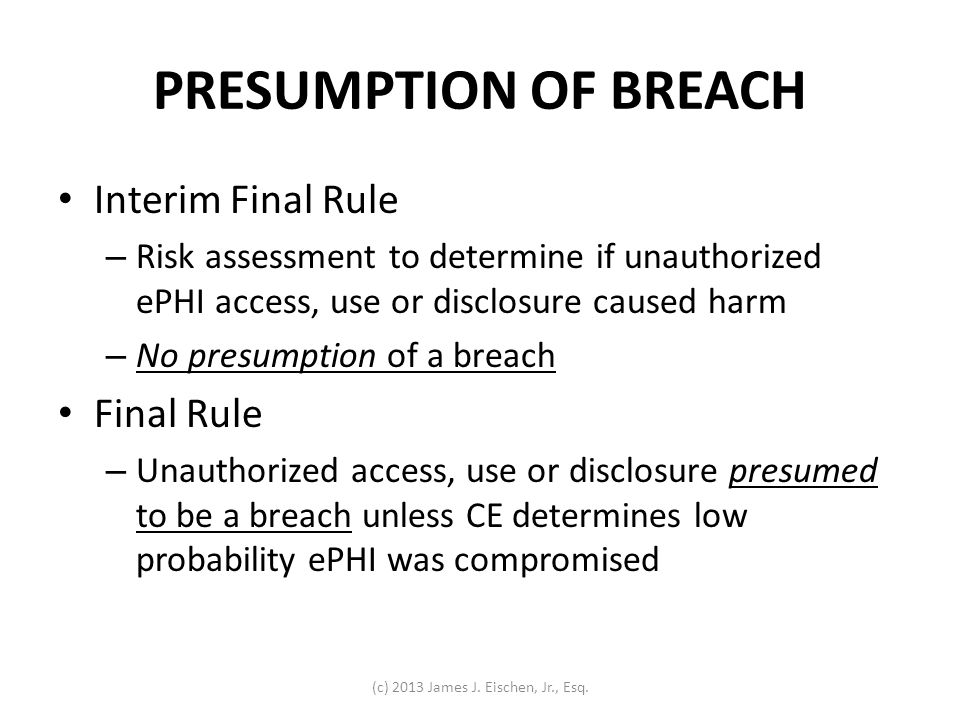 PRESUMPTION OF BREACH Interim Final Rule – Risk assessment to determine if unauthorized ePHI access, use or disclosure caused harm – No presumption of
