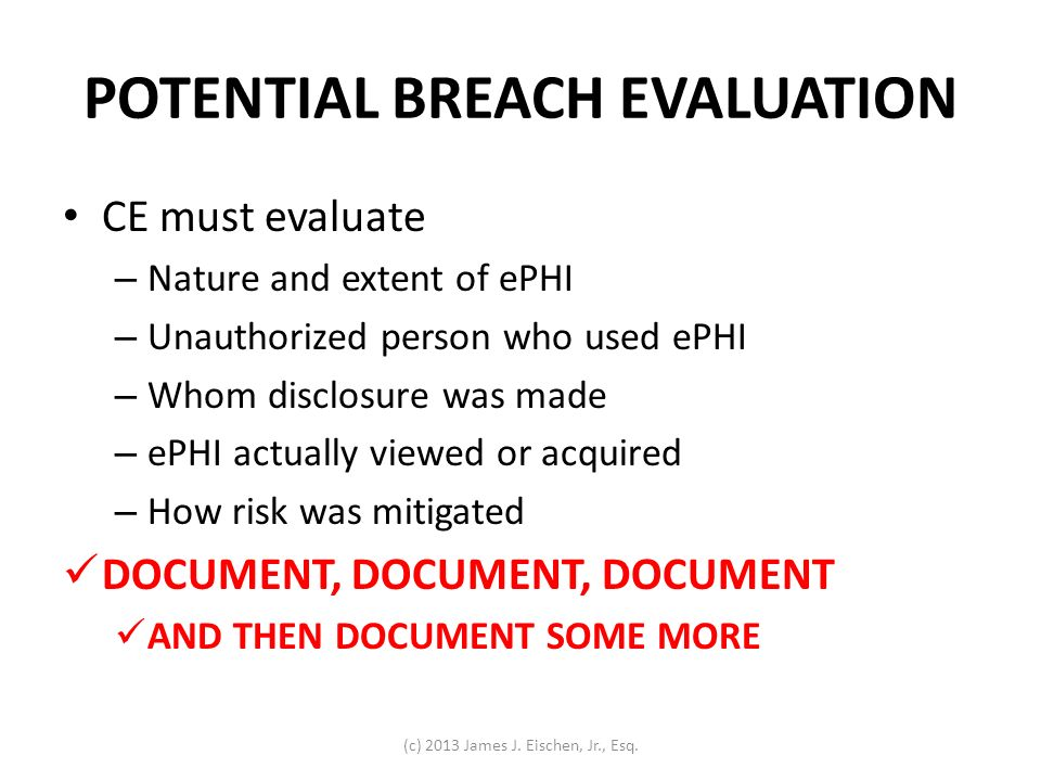 POTENTIAL BREACH EVALUATION CE must evaluate – Nature and extent of ePHI – Unauthorized person who used ePHI – Whom disclosure was made – ePHI actuall