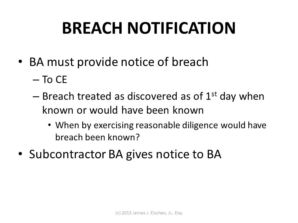 BREACH NOTIFICATION BA must provide notice of breach – To CE – Breach treated as discovered as of 1 st day when known or would have been known When by