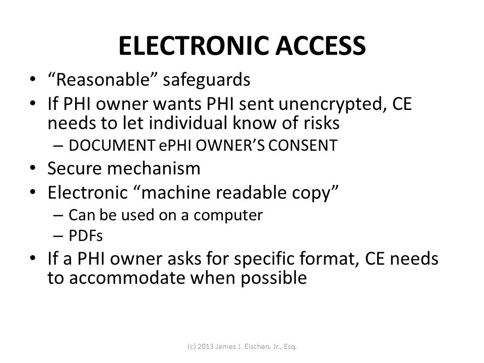 ELECTRONIC ACCESS Reasonable safeguards If PHI owner wants PHI sent unencrypted, CE needs to let individual know of risks – DOCUMENT ePHI OWNERS CONSE