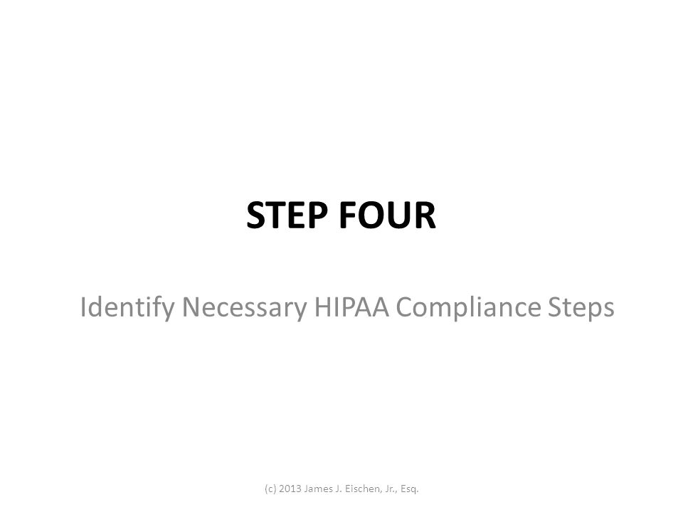 STEP FOUR Identify Necessary HIPAA Compliance Steps (c) 2013 James J. Eischen, Jr., Esq.