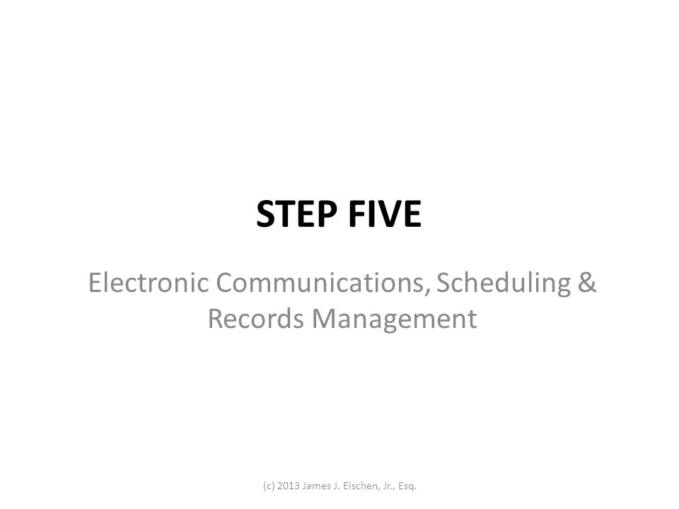 STEP FIVE Electronic Communications, Scheduling & Records Management (c) 2013 James J. Eischen, Jr., Esq.