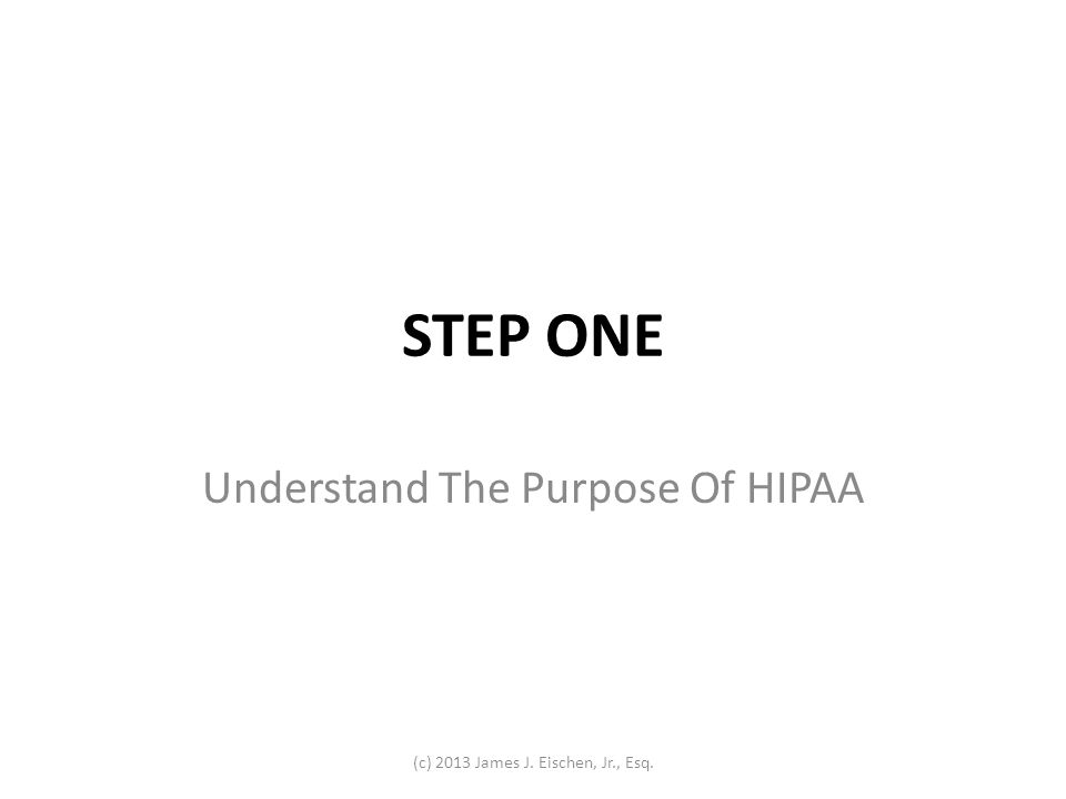 STEP ONE Understand The Purpose Of HIPAA (c) 2013 James J. Eischen, Jr., Esq.