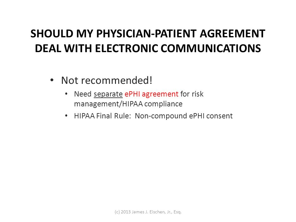 SHOULD MY PHYSICIAN-PATIENT AGREEMENT DEAL WITH ELECTRONIC COMMUNICATIONS Not recommended! Need separate ePHI agreement for risk management/HIPAA comp