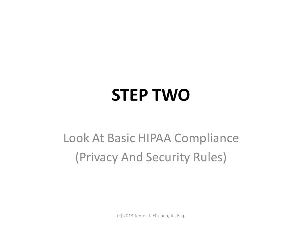 HIPAA COMPLIANCE: BASIC DOCUMENTATION Notice of Privacy Practices (NPP) Business Associate Agreement (BAA) Internal risk analysis memo Practices written office procedures and processes must be examined thoroughly Evaluate risks and decide how to address those risks (c) 2013 James J.