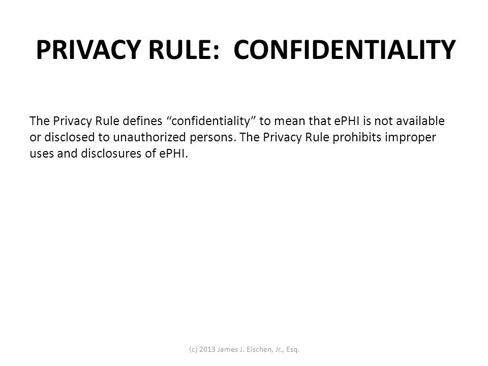 The Privacy Rule defines confidentiality to mean that ePHI is not available or disclosed to unauthorized persons. The Privacy Rule prohibits improper