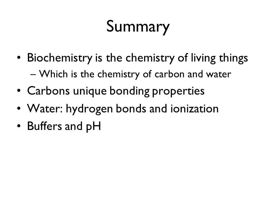 Summary Biochemistry is the chemistry of living things –Which is the chemistry of carbon and water Carbons unique bonding properties Water: hydrogen b