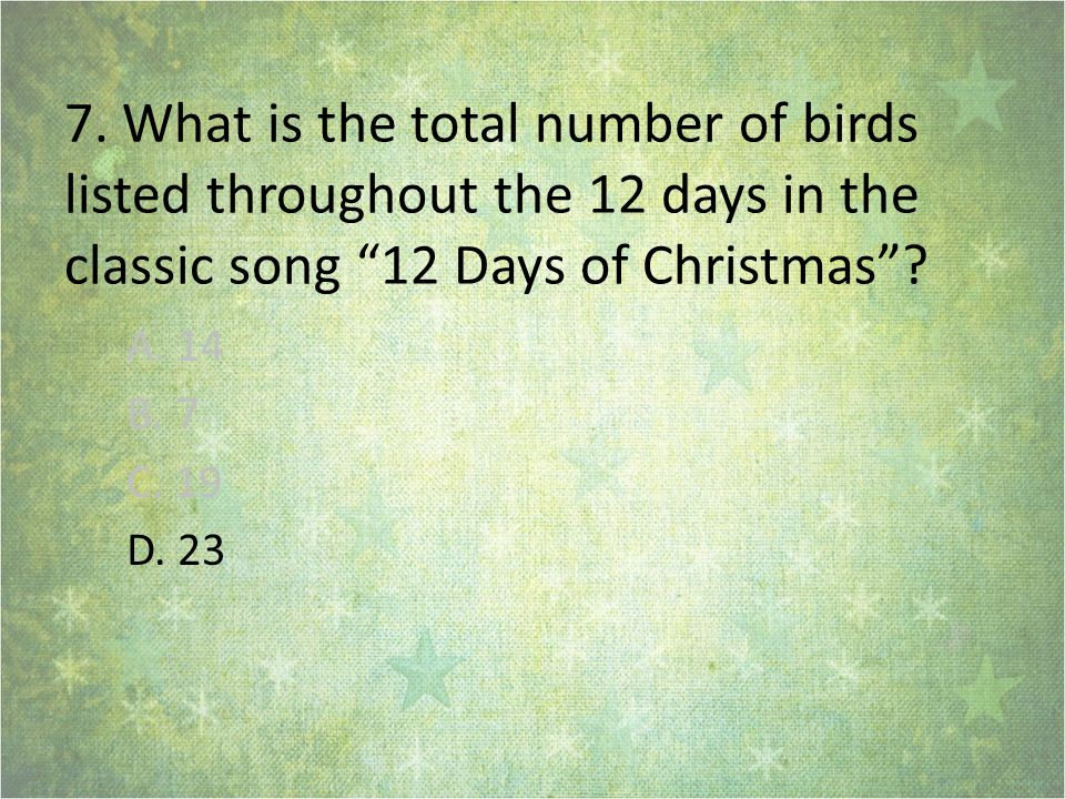 7. What is the total number of birds listed throughout the 12 days in the classic song 12 Days of Christmas? A. 14 B. 7 C. 19 D. 23