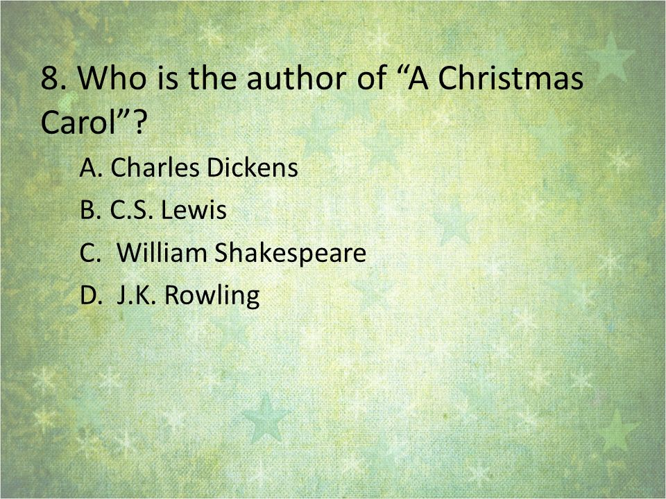 8.Who is the author of A Christmas Carol. A. Charles Dickens B.