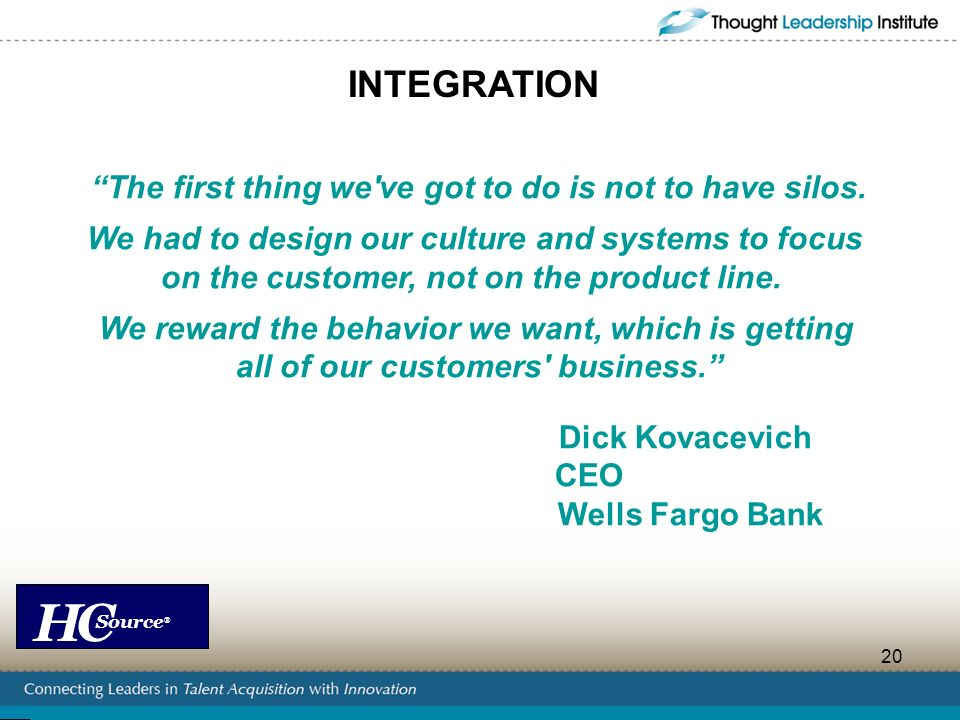 HC Source ® 20 INTEGRATION The first thing we've got to do is not to have silos. We had to design our culture and systems to focus on the customer, no