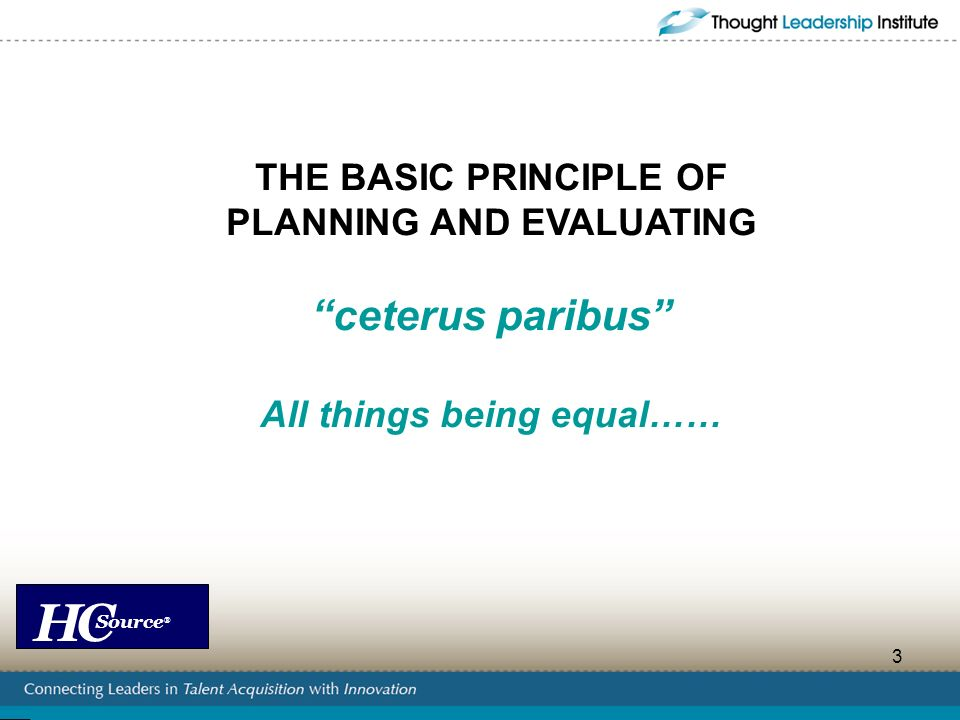 HC Source ® 3 THE BASIC PRINCIPLE OF PLANNING AND EVALUATING ceterus paribus All things being equal……