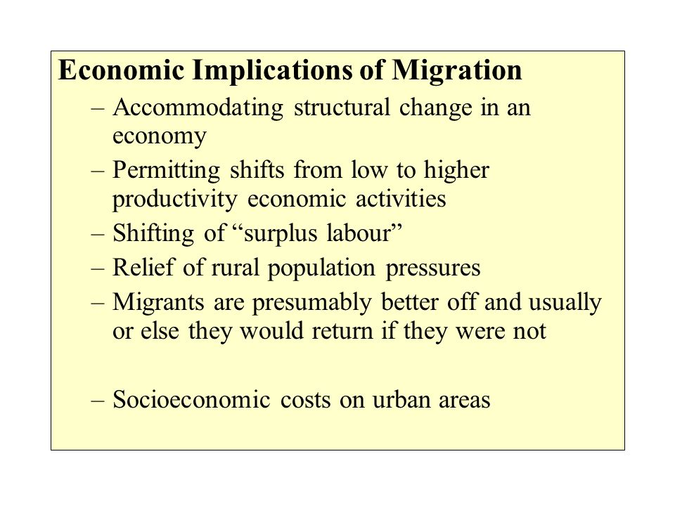 Economic Implications of Migration –Accommodating structural change in an economy –Permitting shifts from low to higher productivity economic activiti