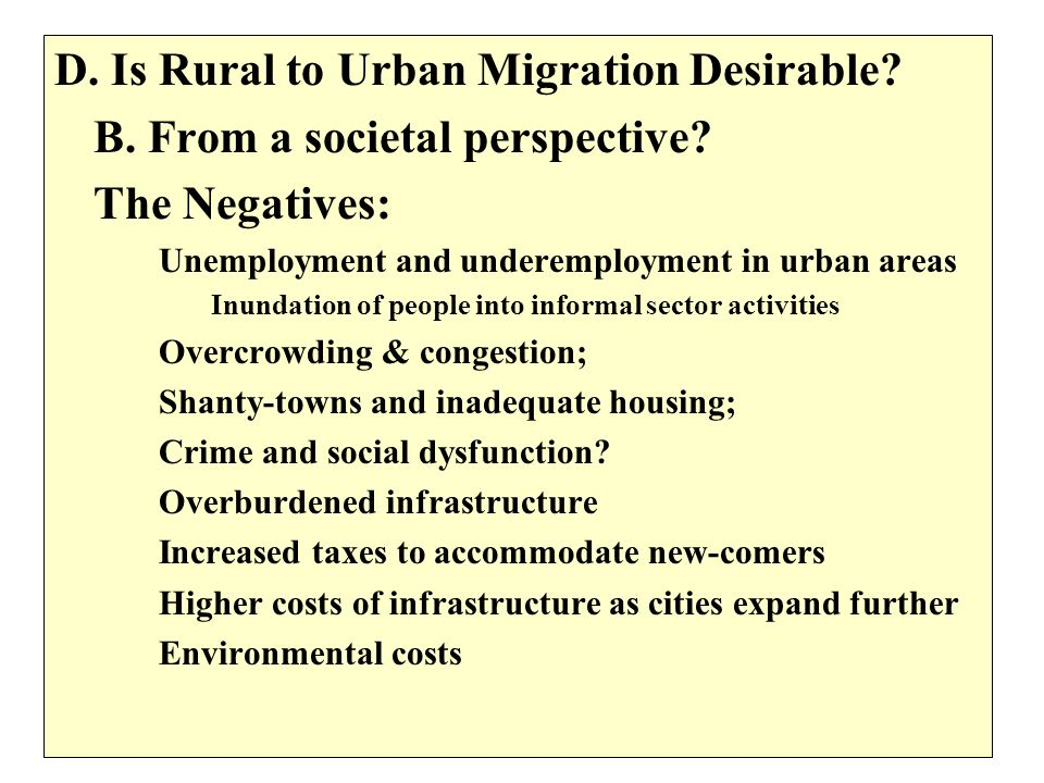 D. Is Rural to Urban Migration Desirable? B. From a societal perspective? The Negatives: Unemployment and underemployment in urban areas Inundation of