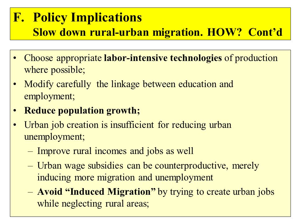 F.Policy Implications Slow down rural-urban migration. HOW? Contd Choose appropriate labor-intensive technologies of production where possible; Modify