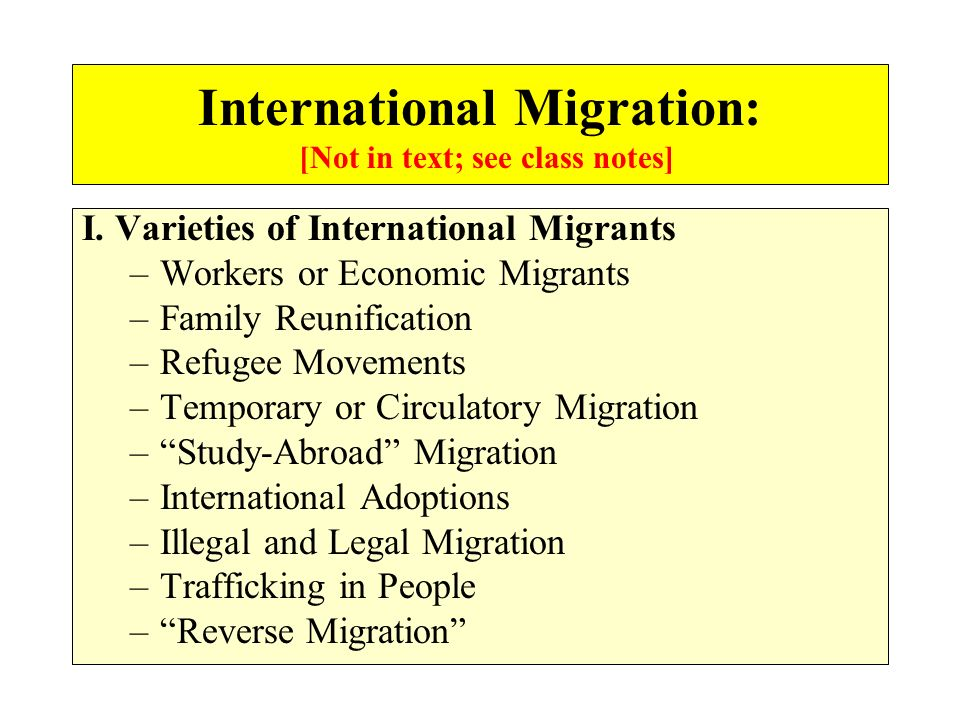 I. Varieties of International Migrants –Workers or Economic Migrants –Family Reunification –Refugee Movements –Temporary or Circulatory Migration –Stu