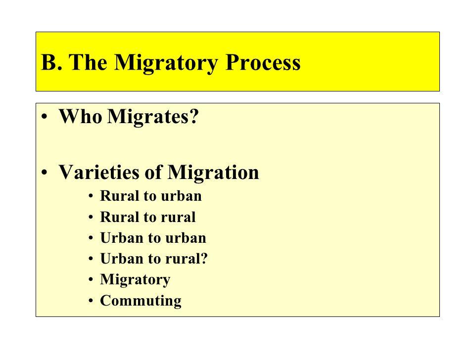 B. The Migratory Process Who Migrates? Varieties of Migration Rural to urban Rural to rural Urban to urban Urban to rural? Migratory Commuting