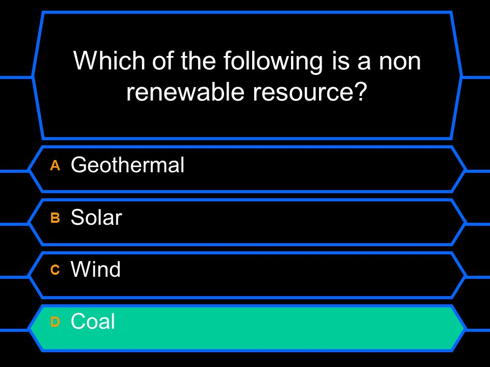 Which of the following is a non renewable resource A Geothermal B Solar C Wind D Coal