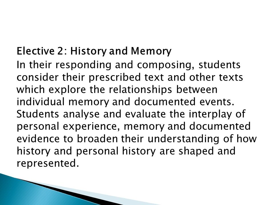 Elective 2: History and Memory In their responding and composing, students consider their prescribed text and other texts which explore the relationships between individual memory and documented events.