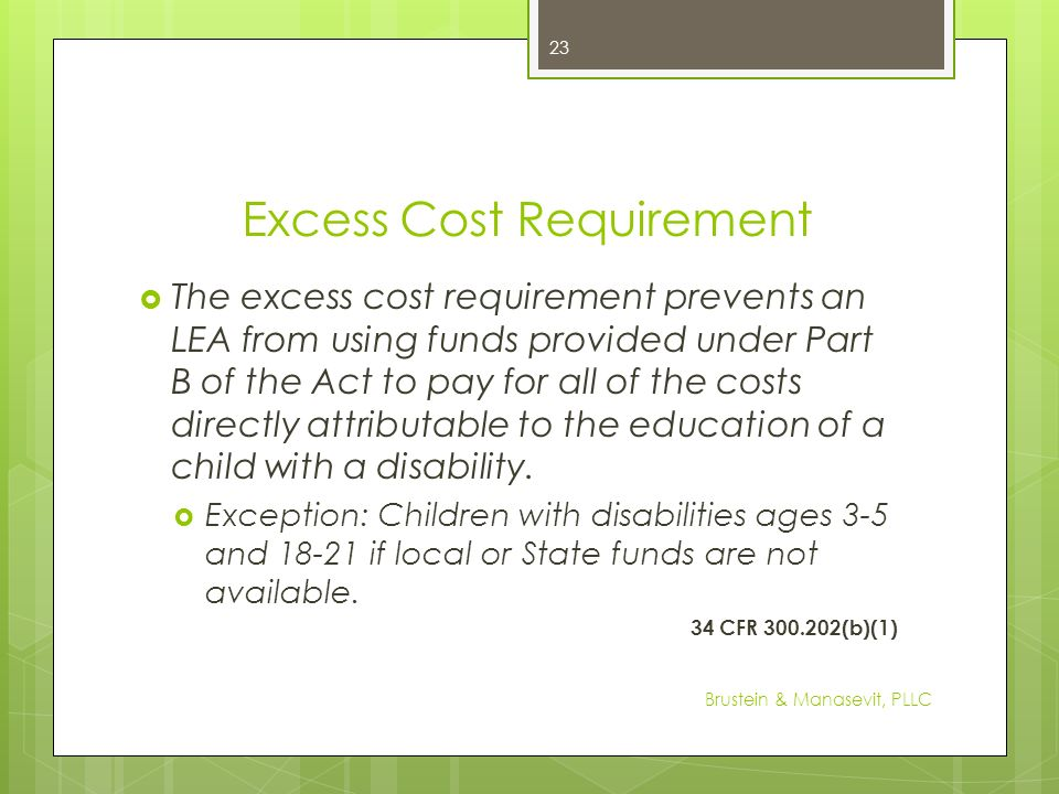 Excess Cost Requirement The excess cost requirement prevents an LEA from using funds provided under Part B of the Act to pay for all of the costs dire